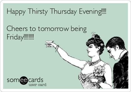 Happy Thirsty Thursday Evening!!!! Cheers to tomorrow being Friday!!!!!!!!