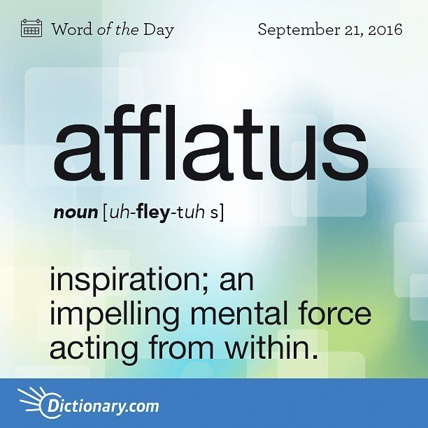 Afflatus (noun): Inspiration; an impelling mental force acting from within.