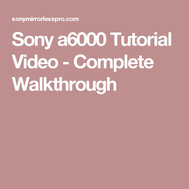 Sony a6000 Tutorial Video - Complete Walkthrough                                                                                                                                                                                 More