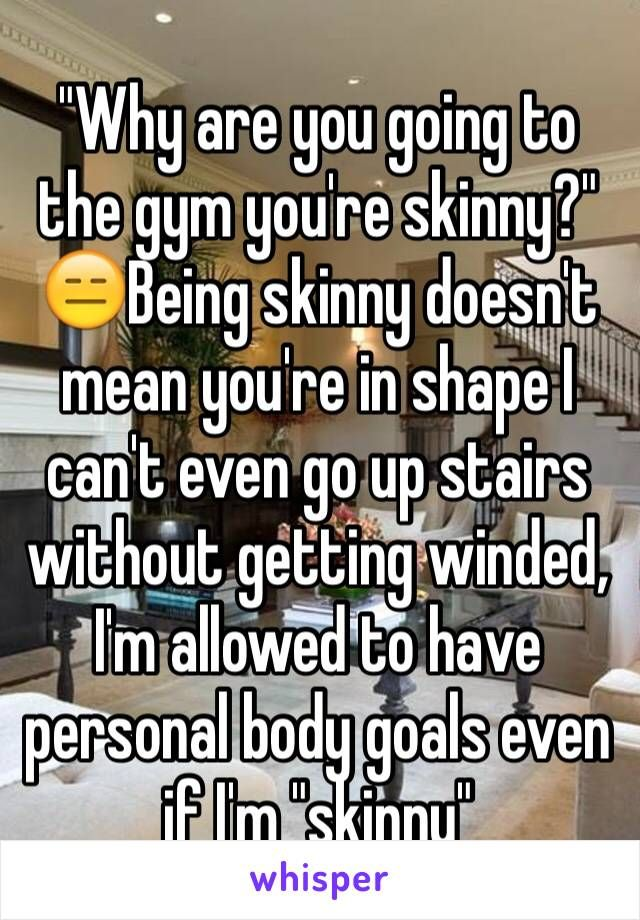 """""""Why are you going to the gym you're skinny?"""" Being skinny doesn't mean you're in shape I can't even go up stairs without getting winded, I'm allowed to have personal body goals even if I'm """"skinny"""""""