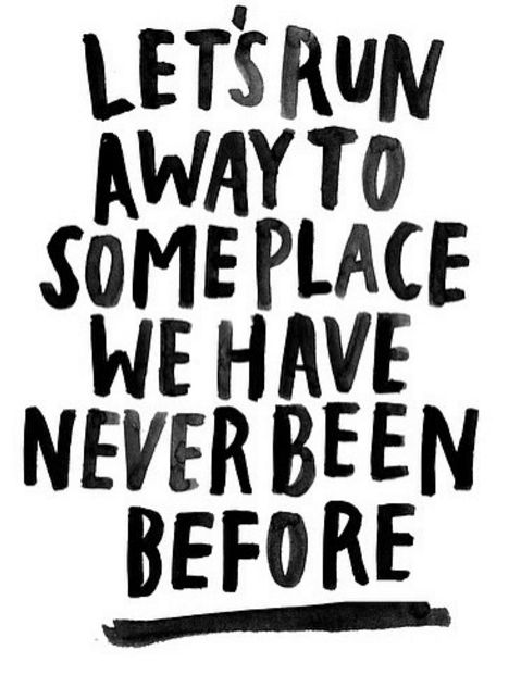 "Quotes about life! ""Lets run away to some place we have never been before"" #quotes"