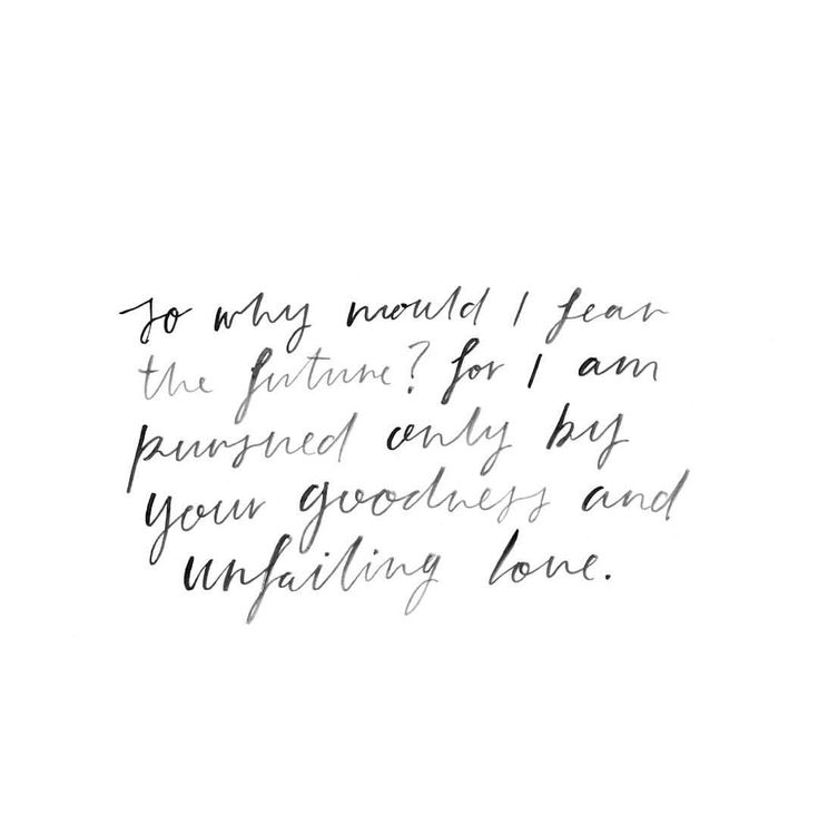 no fear. His goodness and unfailing love pursue us all the days our lives