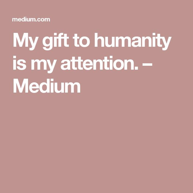 My gift to humanity is my attention. – Medium
