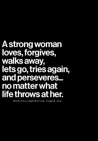 A strong woman loves, forgives, walks away, lets go, tries again, and perseveres... no matter what life throws at her.