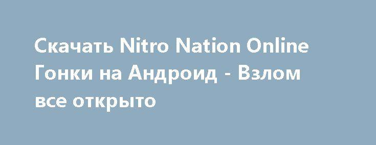 Скачать Nitro Nation Online Гонки на Андроид - Взлом все открыто http://droider-games.ru/907-skachat-nitro-nation-online-gonki-na-android-vzlom-vse-otkryto.html