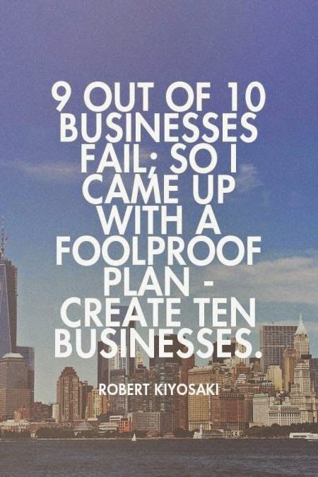 9 out of 10 businesses fail; so I came up with a foolproof plan - create ten businesses. - Robert Kiyosaki #quote