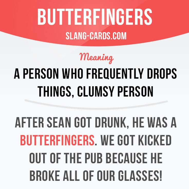 """Butterfingers"" means a person who frequently drops things, clumsy person.  Example: After Sean got drunk, he was a butterfingers. We got kicked out of the pub because he broke all of out glasses!  #slang #englishslang #saying #sayings #phrase #phrases #expression #expressions #english #englishlanguage #learnenglish #studyenglish #language #vocabulary #dictionary #efl #esl #tesl #tefl #toefl #ielts #toeic #englishlearning #vocab #butterfingers #clumsy"