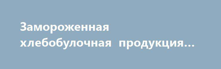 Замороженная хлебобулочная продукция «Киев UA» http://www.krok.dn.ua/doska26/?adv_id=2531 Продаём по выгодной цене для ресторанов и кафе быстрого питания. Предлагаем вам большой ассортимент хлеб-булочных изделий сухой заморозки со сроком хранения 180 суток от -12°С до -18°С.  - Булочки для хот-дога: Французский обычный, французский ржаной, обычный в разрезе, с чернилами каракатицы.  - Булка для гамбургера очень большой ассортимент. - Хлеба: чиабатта и панинни большой ассортимент сенгвичей…
