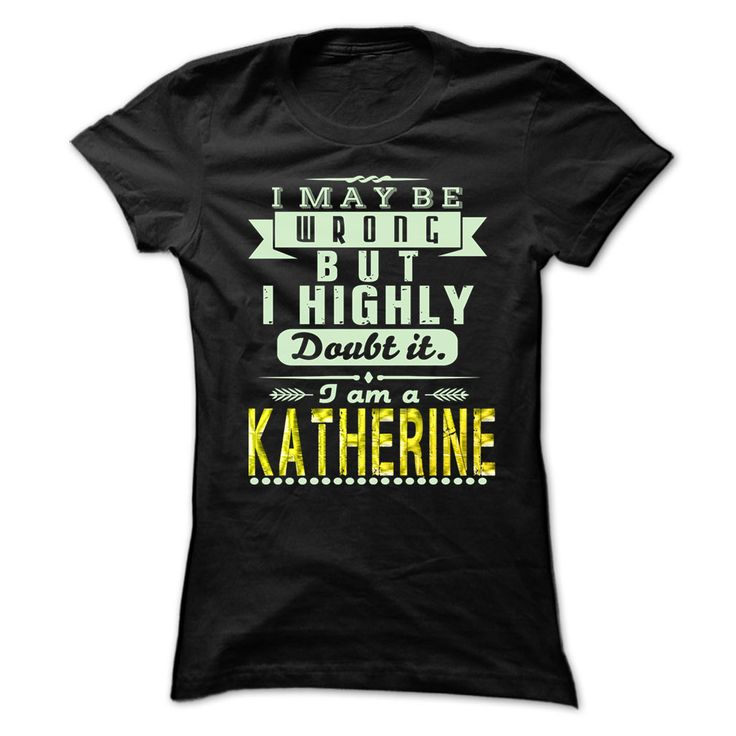 I May Be Wrong ...But I Highly Doubt It Im KATHERINE - Awesome Shirt !!! T-Shirts, Hoodies, Sweaters