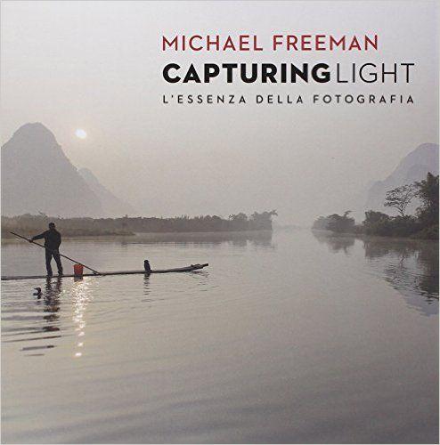Capturing light. L'essenza della fotografia - Michael Freeman - Libri
