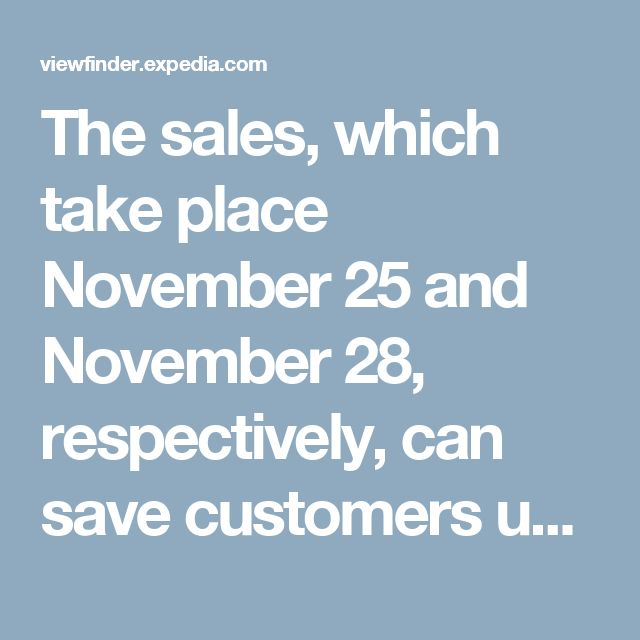 The sales, which take place November 25 and November 28, respectively, can save customers up to 90 percent with exclusive coupons on select hotel bookings and package deals to destinations such as Paris, Cancun, Las Vegas, New York, Punta Cana, and more. In many cases these are the biggest deals we've ever given. | Expedia Viewfinder Travel Blog
