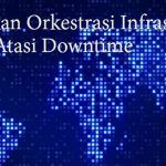 Andalkan Orkestrasi Infrastruktur IT untuk Atasi Downtime