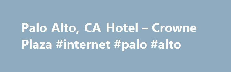 Palo Alto, CA Hotel – Crowne Plaza #internet #palo #alto http://austin.remmont.com/palo-alto-ca-hotel-crowne-plaza-internet-palo-alto/  # Welcome to Crowne Plaza Palo Alto Palo Alto, California Hotel – Crowne Plaza Palo Alto In the Heart of Silicon Valley Accommodations Services Meetings Weddings 4290 Bistro Bar – Restaurant Bar Palo Alto, California Hotel Near Stanford University Attractions Downtown Los Altos – 1 miles Stanford University – 1.5 miles Stanford Shopping Center – 1.5 miles…
