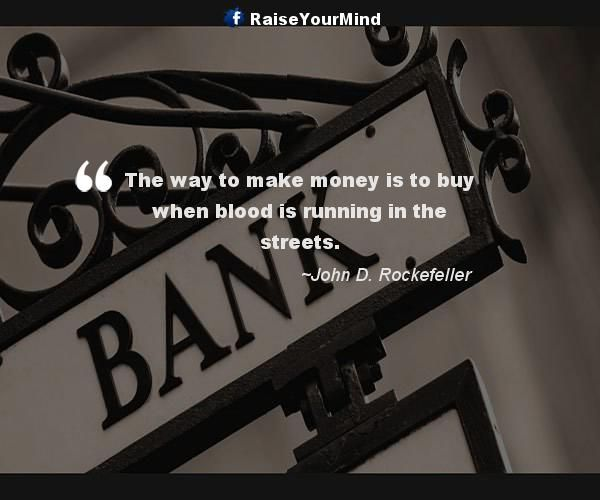 The way to make money is to buy when blood is running in the streets. - http://www.raiseyourmind.com/finance/the-way-to-make-money-is-to-buy-when-blood-is-running-in-the-streets/  Finance Quotes Blood, Buy, how to make money, John D. Rockefeller, making money, Money, ways to make money