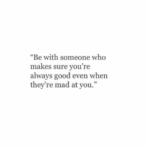 be with someone who makes sure you're always good even when they're mad at you
