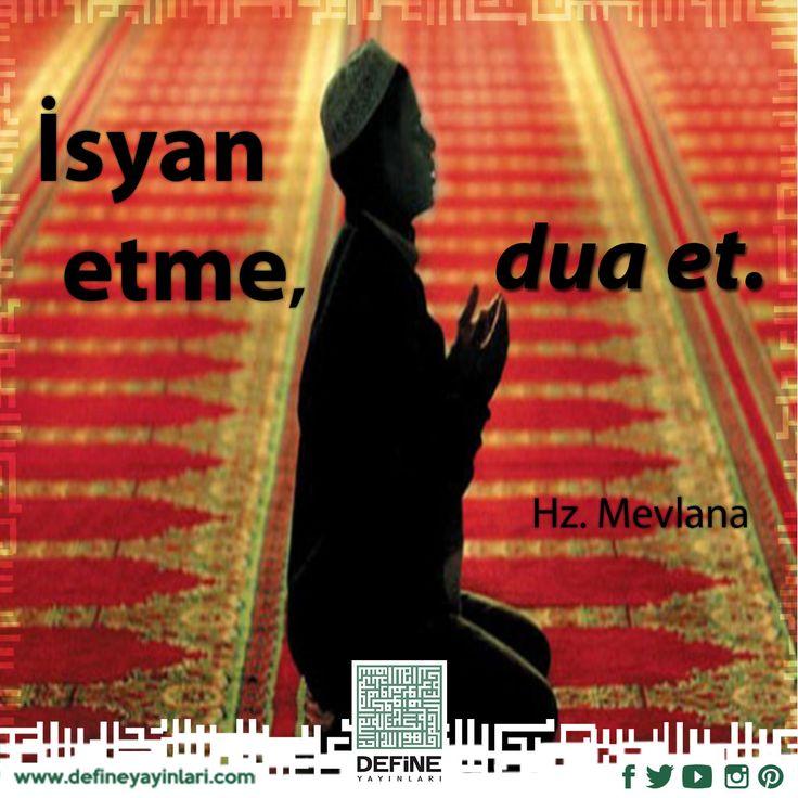 İsyan etme, dua et.  Hz. Mevlana #define #definedua #pray #reca #kul #kitap #book #dua #yakarangönüller #hayır #hayr #dua #dualardabuluşalım #amin #hazretimevlana #mevlanahazretleri #mevlana