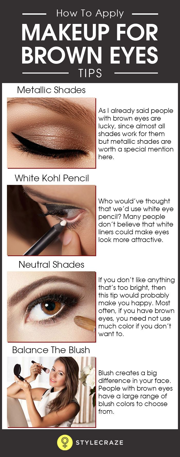 If you have brown eyes, then you're in luck, because nearly all kinds of colors would look good on you. However, there are a few things that you can do to make your eyes look brighter and make them pop. Let's look at some of the tips, shall we?