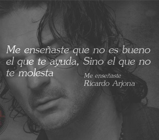 Mas Frases...: Frase de Ricardo Arjona: Me enseñaste que no es bueno el que te ayuda...