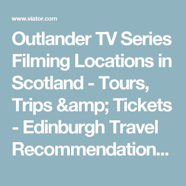 Outlander TV Series Filming Locations in Scotland - Tours, Trips & Tickets - Edinburgh Travel Recommendations | Viator.com