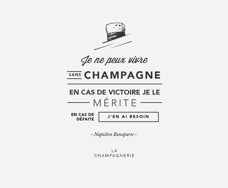 NAPOLEON  …I cannot live without champagne. In victory I deserve it, and in defeat I need it…