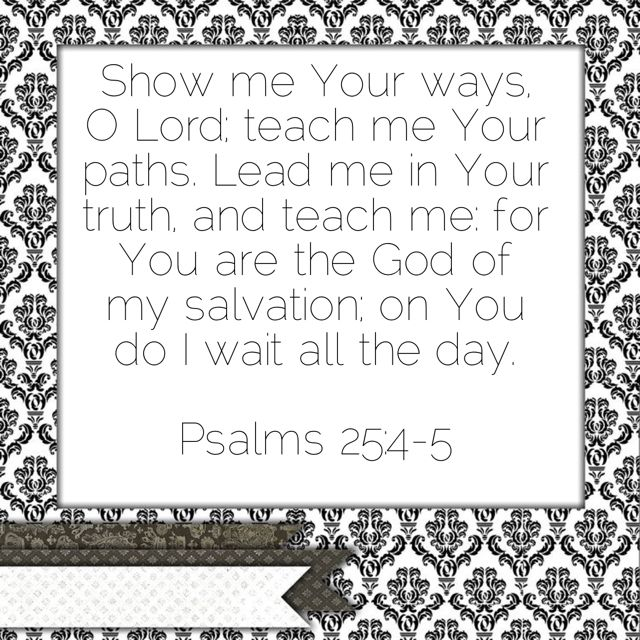 "* Psalm 25:4-5 ""Shew me thy ways, O Lord; teach me thy paths. Lead me in thy truth, and teach me: for thou art the God of my salvation; on thee do I wait all the day."" ‭‭Psalms‬ ‭25:4-5‬ ‭KJV‬‬ http://bible.com/1/psa.25.4-5.kjv"