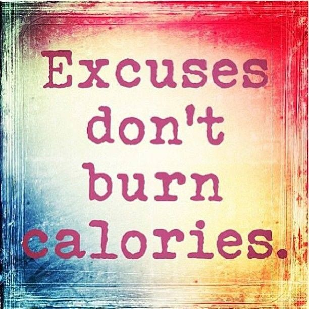 Excuses don't burn calories.