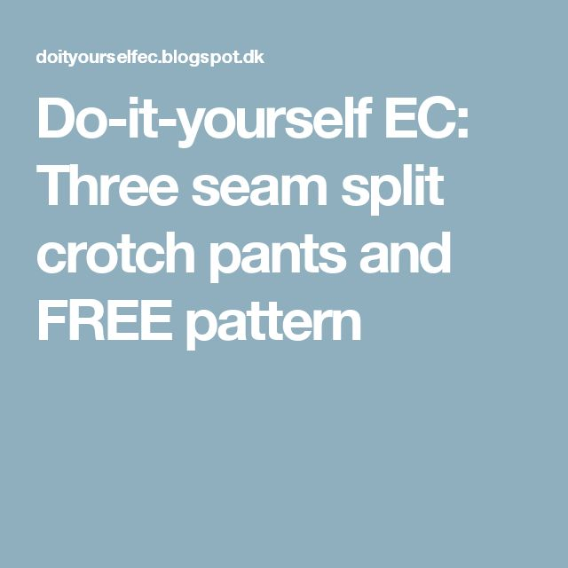 Do-it-yourself EC: Three seam split crotch pants and FREE pattern