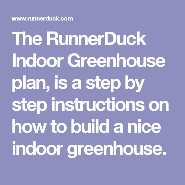 The RunnerDuck Indoor Greenhouse plan, is a step by step instructions on how to build a nice indoor greenhouse.