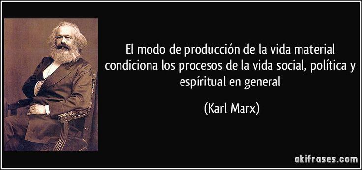 El modo de producción de la vida material condiciona los procesos de la vida social, política y espíritual en general (Karl Marx)