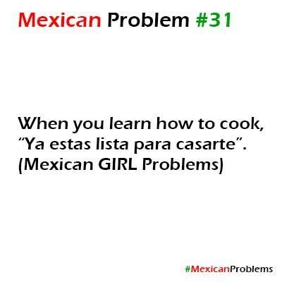 Mexican girl problems: When you learn to cook.