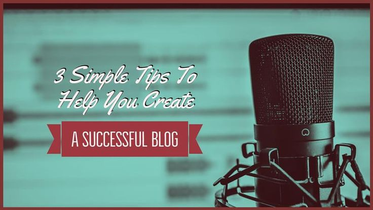 3 Simple Tips To Help You Create A Successful Blog – Writers Write