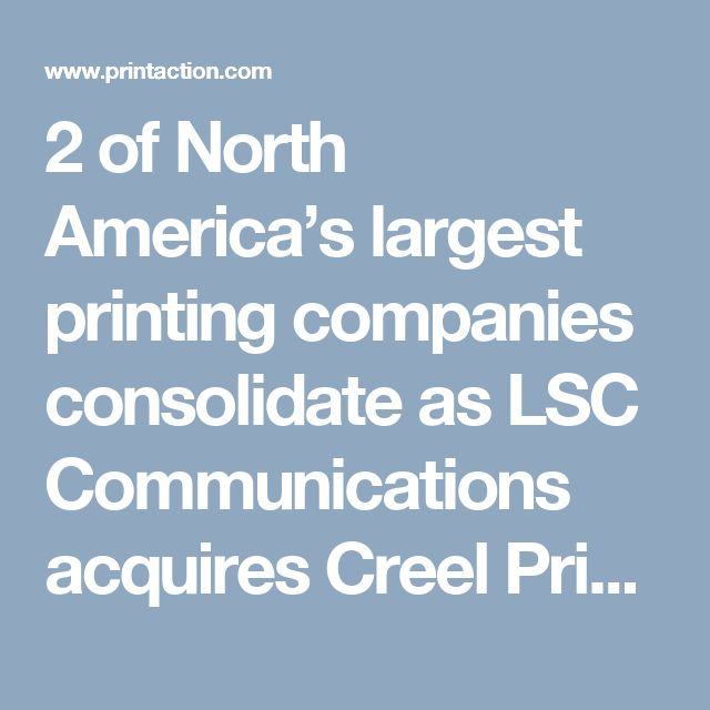 2 of North America's largest printing companies consolidate as LSC Communications acquires Creel Printing (PrintAction 17 July 2017)