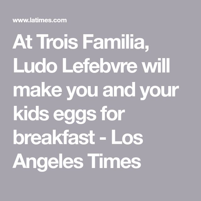 At Trois Familia, Ludo Lefebvre Will Make You And Your