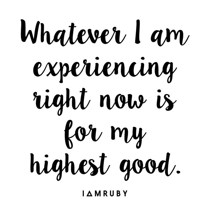 Whatever I am experiencing right now is for my highest good