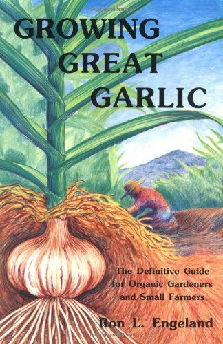 Growing Great Garlic: The Definitive Guide for Organic Gardeners and Small Farmers