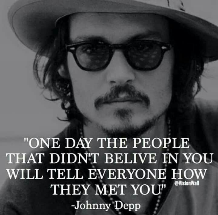 """One day the people that didn't believe in you will tell everyone how they met you"" Johnny Depp"