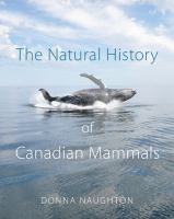 The natural history of Canadian mammals / Donna Naughton.  Burnaby 3rd Floor QL 721 B32 2012