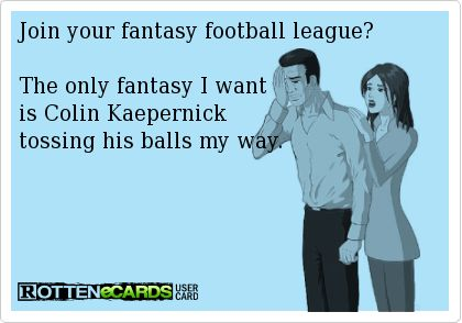 Join+your+fantasy+football+league?  The+only+fantasy+I+want+ is+Colin+Kaepernick tossing+his+balls+my+way.