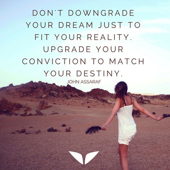 Don't downgrade your dream just to fit your reality. Upgrade your conviction to match your destiny. – John Assaraf thedailyquotes.com