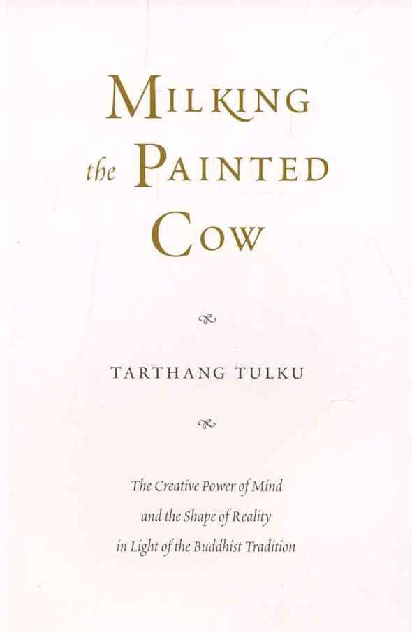 Milking the Painted Cow: The Creative Power of Mind and the Shape of Reality in Light of the Buddhist Tradition