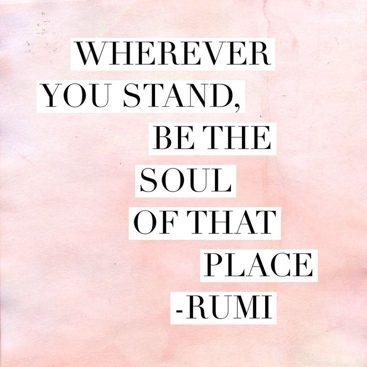 Whatever you stand, be the soul of that place - Rumi