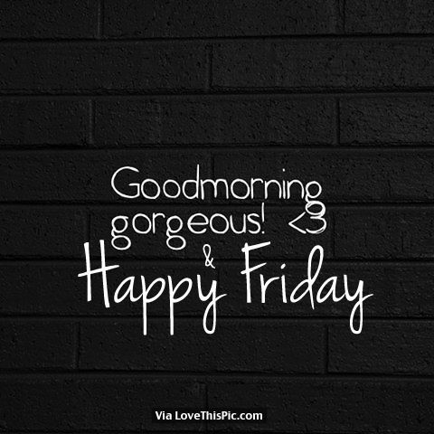 Good Morning Gorgeous! And Happy Friday morning friday happy friday good morning friday quotes good morning quotes good morning friday images good morning friday quotes
