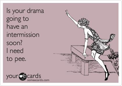 Is your drama going to have an intermission soon? I need to pee.Intermission, Laugh, Quotes, Dramas, So True, Funny Stuff, Humor, Things, Ecards