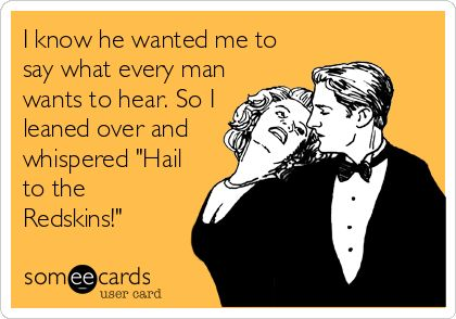 I know he wanted me to say what every man wants to hear. So I leaned over and whispered 'Hail to the Redskins!'