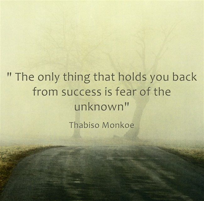 The only thing that holds you back from success is fear of the unknown