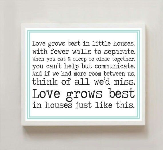 Love grows best in little houses....