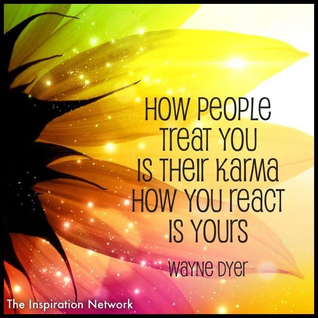 """How people treat you is their karma.  How you react is yours."" ~Wayne Dyer #quote"