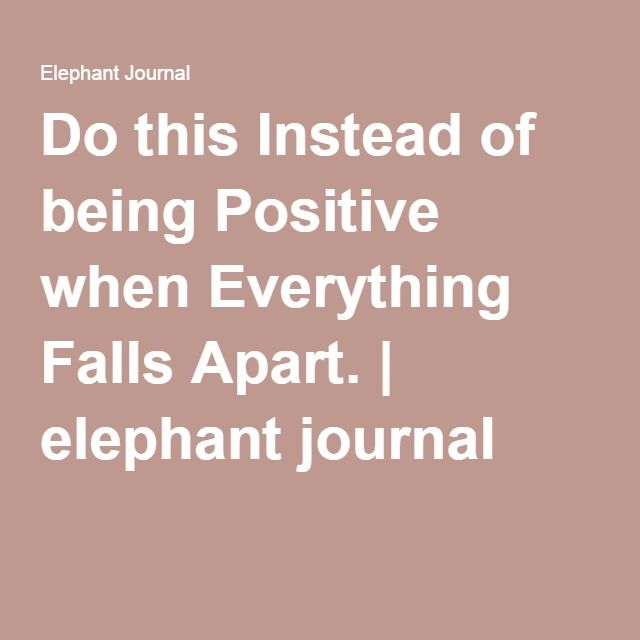 Do this Instead of being Positive when Everything Falls Apart. | elephant journal