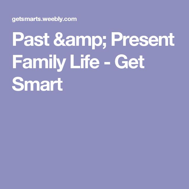 Past & Present Family Life - Get Smart