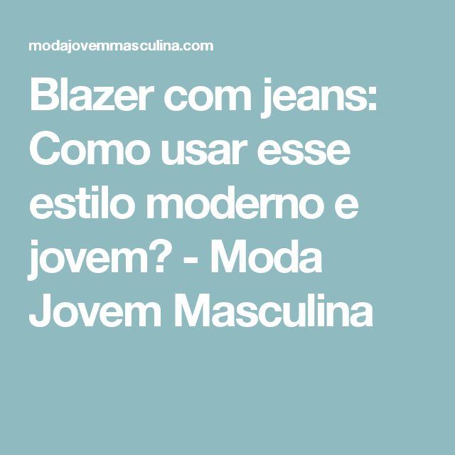 Blazer com jeans: Como usar esse estilo moderno e jovem? - Moda Jovem Masculina